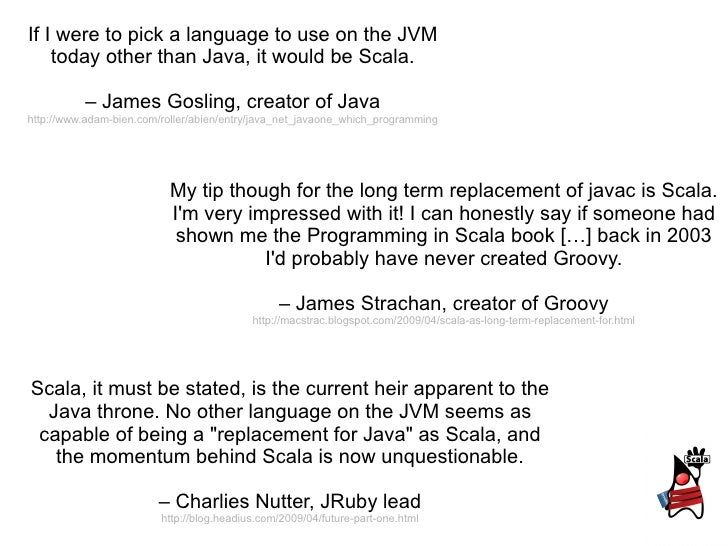 If I were to pick a language to use on the JVM today other than Java, it would be Scala. –  James Gosling, creator of Java...