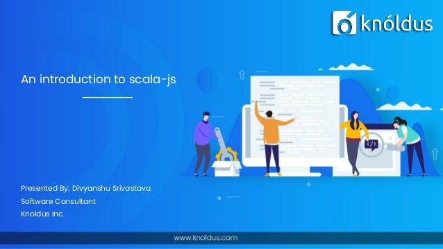 An introduction to scala-js Presented By: Divyanshu Srivastava Software Consultant Knoldus Inc.