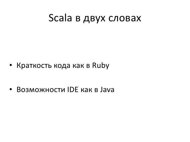 Scala в двух словах• Краткость кода как в Ruby• Возможности IDE как в Java
