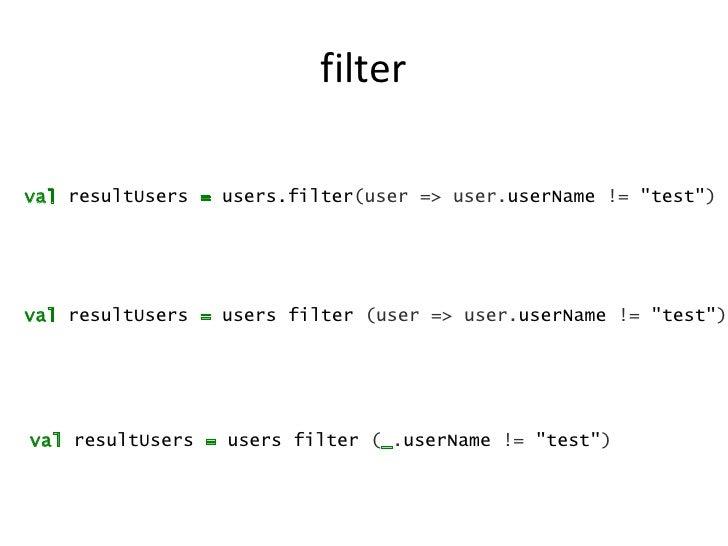 "filterval resultUsers = users.filter(user => user.userName != ""test"")val resultUsers = users filter (user => user.userName..."