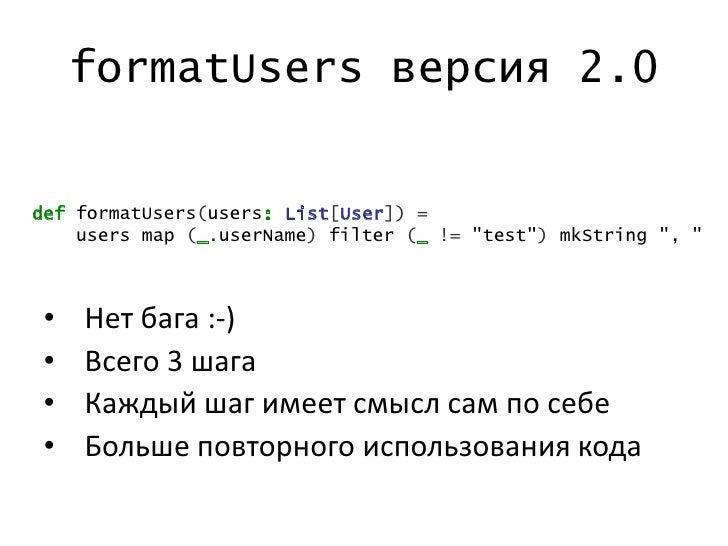 "formatUsers версия 2.0def formatUsers(users: List[User]) =    users map (_.userName) filter (_ != ""test"") mkString "", "" • ..."