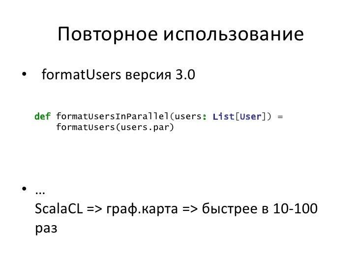 Повторное использование• formatUsers версия 3.0 def formatUsersInParallel(users: List[User]) =     formatUsers(users.par)•...