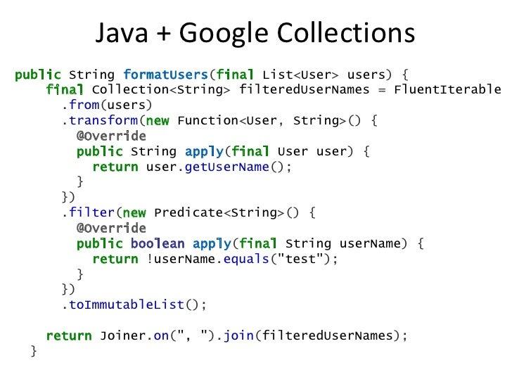 Java + Google Collectionspublic String formatUsers(final List<User> users) {    final Collection<String> filteredUserNames...