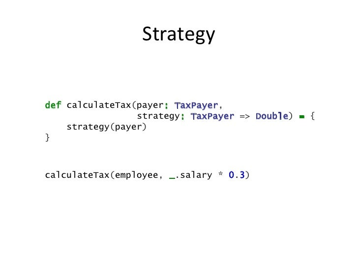 Strategydef calculateTax(payer: TaxPayer,                 strategy: TaxPayer => Double) = {    strategy(payer)}calculateTa...