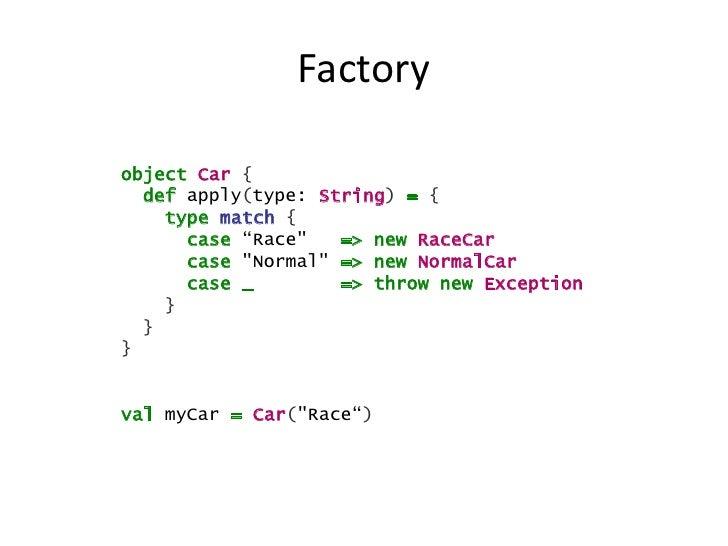 "Factoryobject Car {  def apply(type: String) = {    type match {      case ""Race""   => new RaceCar      case ""Normal"" => n..."