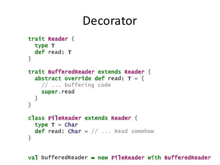Decoratortrait Reader {  type T  def read: T}trait BufferedReader extends Reader {  abstract override def read: T = {    /...