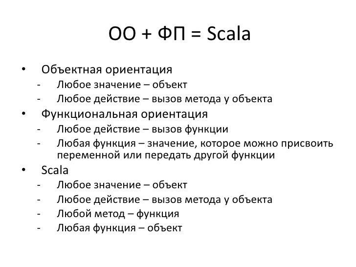 ОО + ФП = Scala•       Объектная ориентация    -     Любое значение – объект    -     Любое действие – вызов метода у объе...