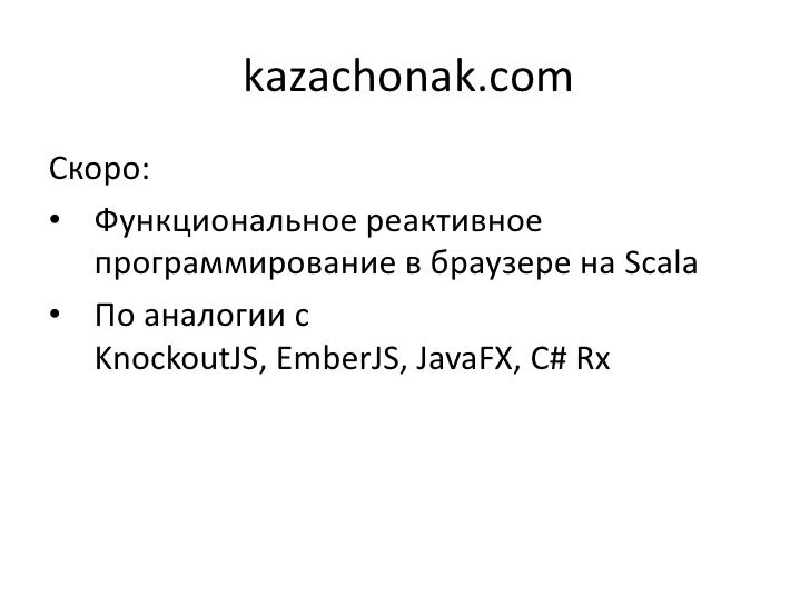 kazachonak.comСкоро:• Функциональное реактивное   программирование в браузере на Scala• По аналогии с   KnockoutJS, EmberJ...