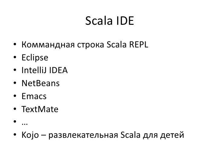 Scala IDE•   Коммандная строка Scala REPL•   Eclipse•   IntelliJ IDEA•   NetBeans•   Emacs•   TextMate•   …•   Kojo – разв...