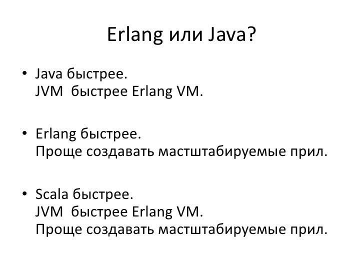 Erlang или Java?• Java быстрее.  JVM быстрее Erlang VM.• Erlang быстрее.  Проще создавать мастштабируемые прил.• Scala быс...