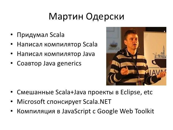 Мартин Одерски•   Придумал Scala•   Написал компилятор Scala•   Написал компилятор Java•   Соавтор Java generics• Смешанны...