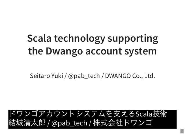 1 Scala technology supporting the Dwango account system Seitaro Yuki / @pab_tech / DWANGO Co., Ltd. ドワンゴアカウントシステムを支えるScala...