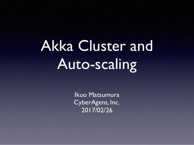 Akka Cluster and Auto-scaling Ikuo Matsumura CyberAgent, Inc. 2017/02/26
