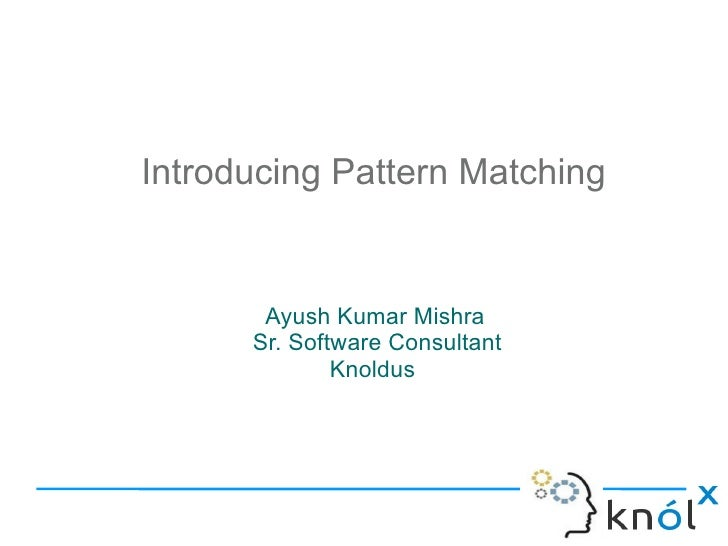 Introducing Pattern Matching       Ayush Kumar Mishra      Sr. Software Consultant              Knoldus