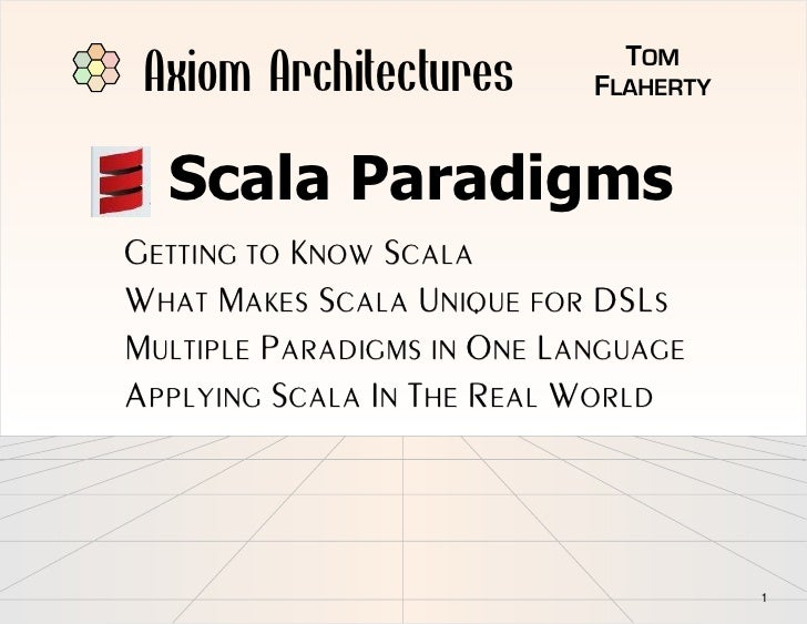 Axiom Architectures          TOM                             FLAHERTY     Scala Paradigms GETTING TO KNOW SCALA WHAT MAKES...