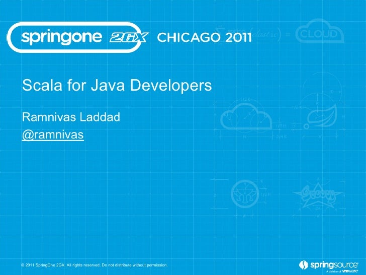 Scala for Java Developers © 2011 SpringOne 2GX. All rights reserved. Do not distribute without permission.