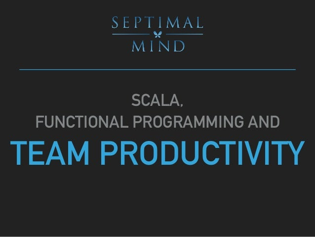 SCALA, FUNCTIONAL PROGRAMMING AND TEAM PRODUCTIVITY