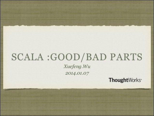 SCALA :GOOD/BAD PARTS Xuefeng.Wu 2014.01.07