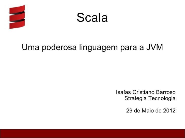 ScalaUma poderosa linguagem para a JVM                     Isaías Cristiano Barroso                         Strategia Tecn...