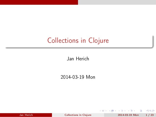Collections in Clojure Jan Herich 2014-03-19 Mon Jan Herich Collections in Clojure 2014-03-19 Mon 1 / 23