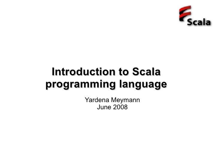 Introduction to Scala programming language        Yardena Meymann            June 2008