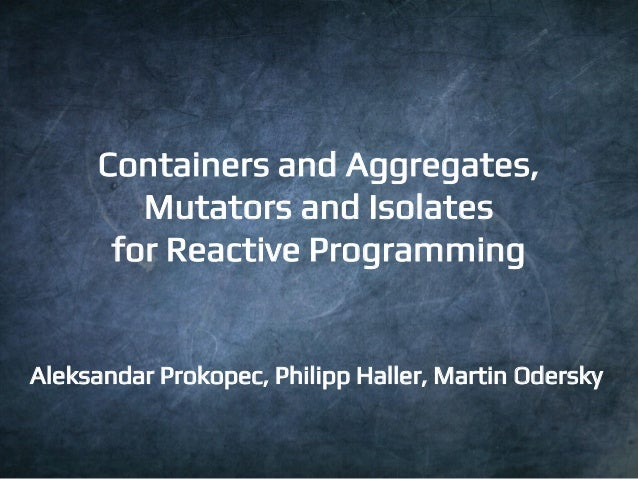 1  Containers and Aggregates,  Mutators and Isolates  for Reactive Programming  Aleksandar Prokopec, Philipp Haller, Marti...