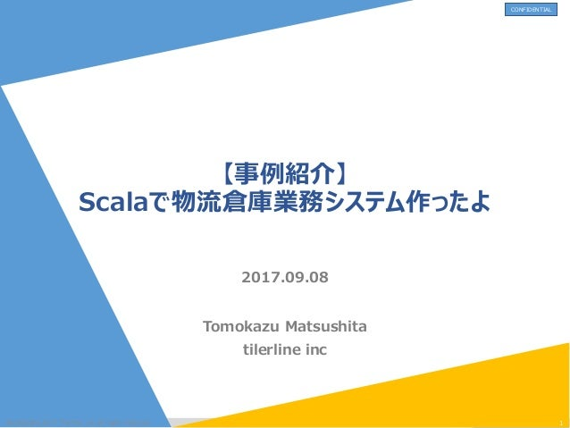 CONFIDENTIAL 【事例紹介】 Scalaで物流倉庫業務システム作ったよ Tomokazu Matsushita tilerline inc @copylight.2017 Tierline .inc all right reserve...