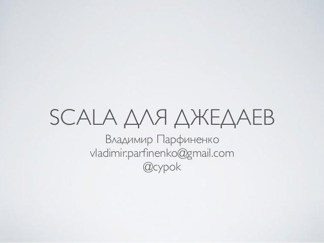 SCALA ДЛЯ ДЖЕДАЕВ      Владимир Парфиненко   vladimir.parfinenko@gmail.com               @cypok