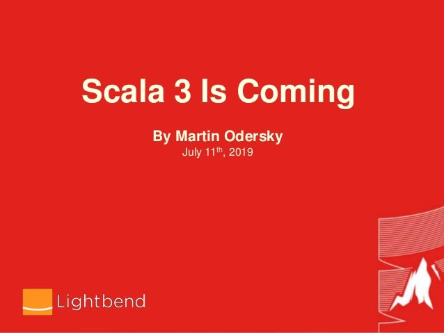 Scala 3 Is Coming By Martin Odersky July 11th, 2019