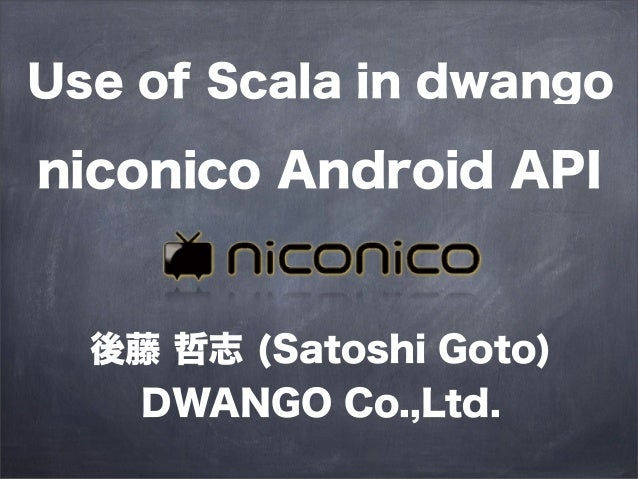 Use of Scala in dwangoniconico Android API  後藤 哲志 (Satoshi Goto)    DWANGO Co.,Ltd.