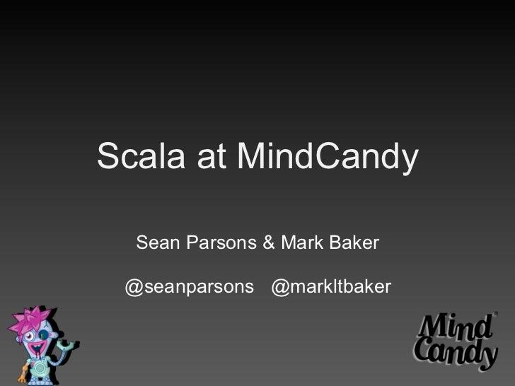 Scala at MindCandy  Sean Parsons & Mark Baker @seanparsons @markltbaker