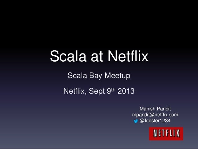 Scala at Netflix Scala Bay Meetup Netflix, Sept 9th 2013 Manish Pandit mpandit@netflix.com @lobster1234