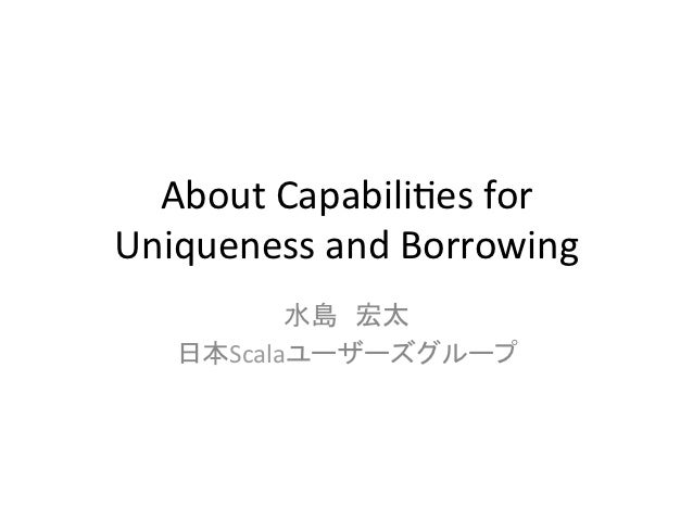 About	  Capabili,es	  for	  	  Uniqueness	  and	  Borrowing	             水島 宏太	      日本Scalaユーザーズグループ