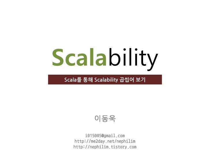 Scalability  Scala를 통해 Scalability 곱씹어 보기                 이동욱           i015005@gmail.com      http://me2day.net/nephilim ...