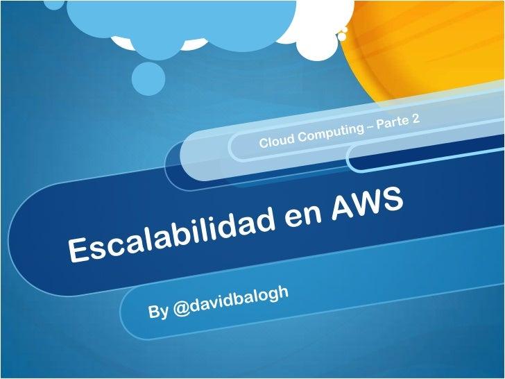 Escalabilidad en AWS<br />By @davidbalogh<br />Cloud Computing – Parte 2<br />