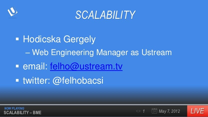 SCALABILITY      Hodicska Gergely              – Web Engineering Manager as Ustream      email: felho@ustream.tv      t...