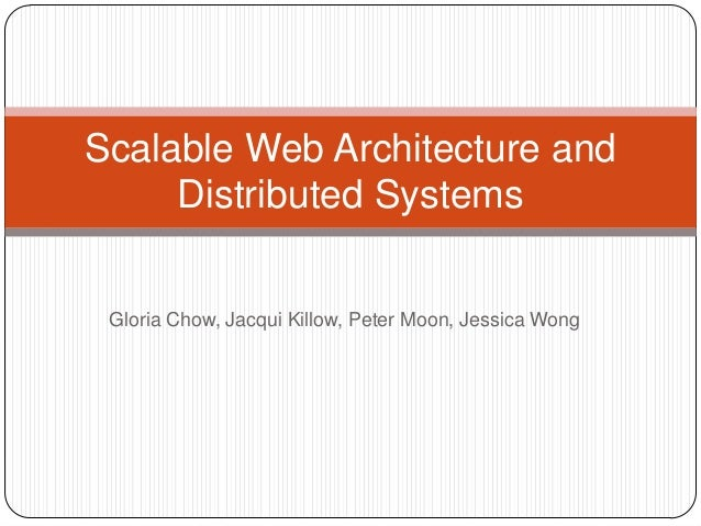 Scalable Web Architecture and     Distributed Systems Gloria Chow, Jacqui Killow, Peter Moon, Jessica Wong