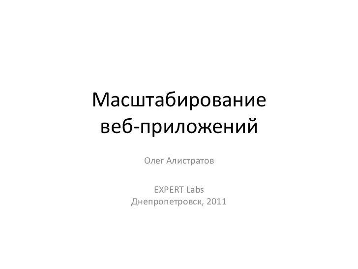 Масштабированиевеб-приложений     Олег Алистратов       EXPERT Labs   Днепропетровск, 2011