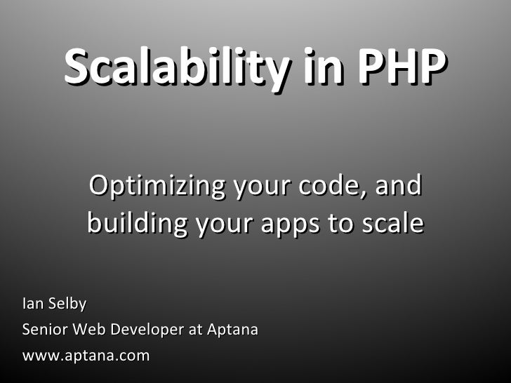 Scalability in PHP Optimizing your code, and building your apps to scale Ian Selby Senior Web Developer at Aptana www.apta...