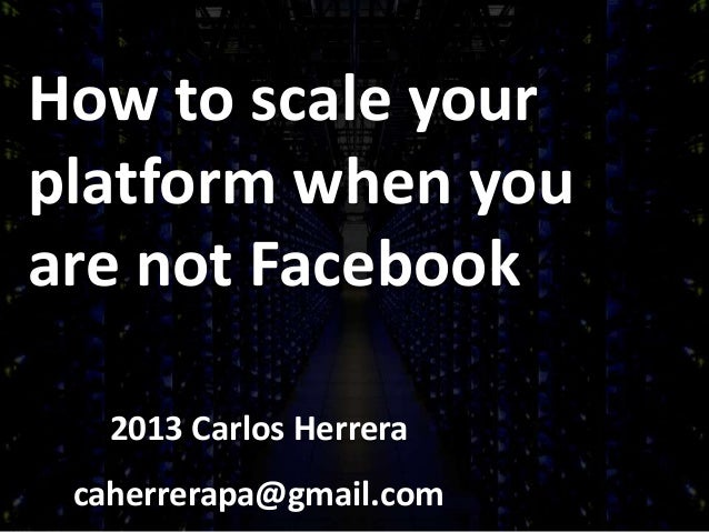 How to scale yourplatform when youare not Facebook2013 Carlos Herreracaherrerapa@gmail.com