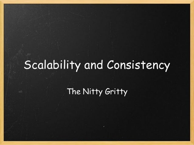 Scalability and Consistency The Nitty Gritty