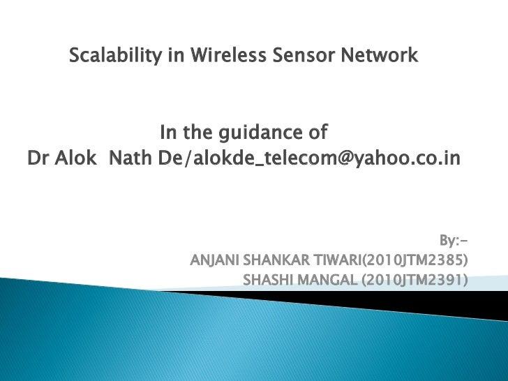 Scalability in Wireless Sensor Network             In the guidance ofDr Alok Nath De/alokde_telecom@yahoo.co.in           ...
