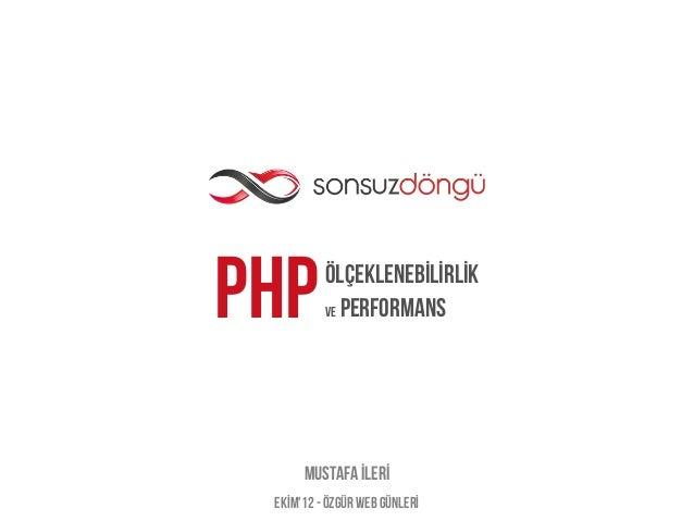 PHP       ölçeklenebİlİrlİk          Ve Performans      Mustafa İlerİ EkİM12 - Özgür web günlerİ