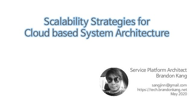 Service Platform Architect Brandon Kang sangjinn@gmail.com https://tech.brandonkang.net May 2020 Scalability Strategies fo...
