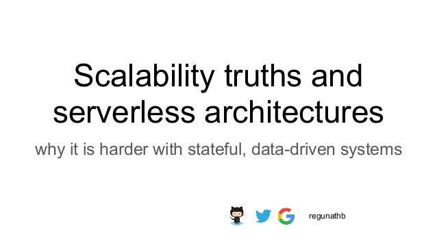Scalability truths and serverless architectures why it is harder with stateful, data-driven systems regunathb