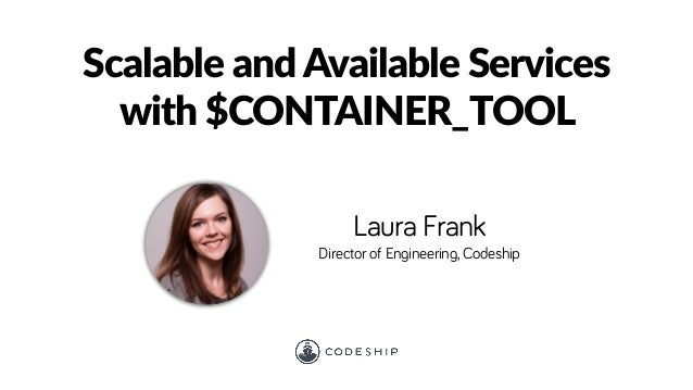 Laura Frank Director of Engineering, Codeship Scalable and Available Services with $CONTAINER_TOOL