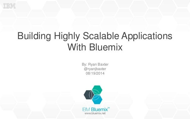 Building Highly Scalable Applications With Bluemix By: Ryan Baxter @ryanjbaxter 08/19/2014