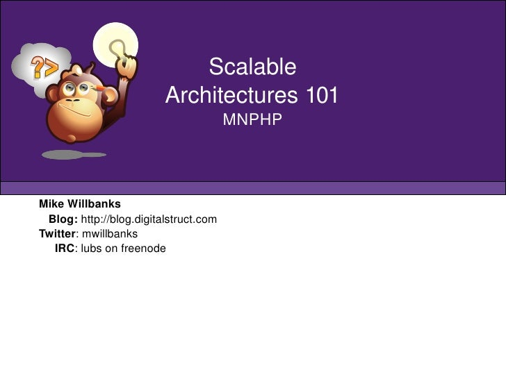 Mike Willbanks Blog:  http://blog.digitalstruct.com Twitter : mwillbanks IRC : lubs on freenode Scalable Architectures 101...