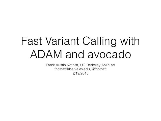Fast Variant Calling with ADAM and avocado Frank Austin Nothaft, UC Berkeley AMPLab fnothaft@berkeley.edu, @fnothaft 2/19/...