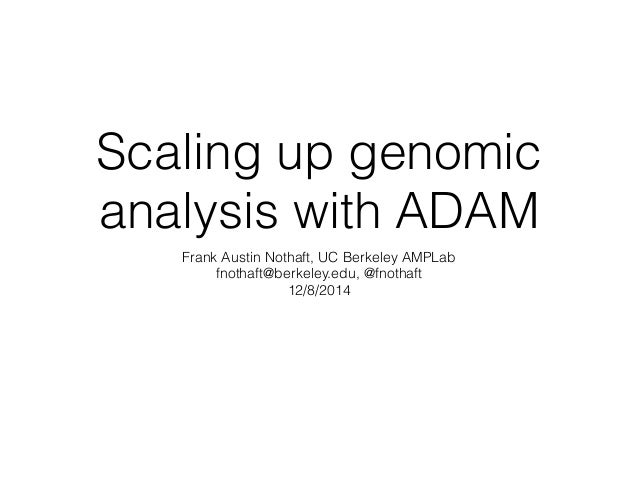 Scaling up genomic  analysis with ADAM  Frank Austin Nothaft, UC Berkeley AMPLab  fnothaft@berkeley.edu, @fnothaft  12/8/2...